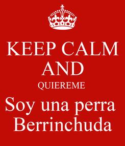 Poster: KEEP CALM AND QUIEREME  Soy una perra  Berrinchuda