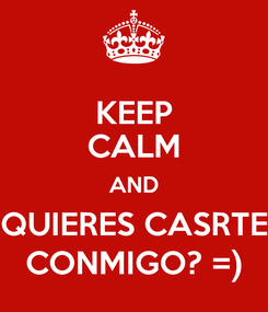 Poster: KEEP CALM AND QUIERES CASRTE CONMIGO? =)