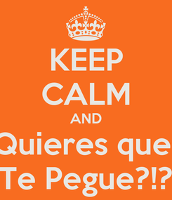 Poster: KEEP CALM AND Quieres que  Te Pegue?!?