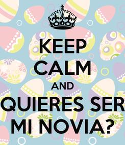 Poster: KEEP CALM AND QUIERES SER MI NOVIA?