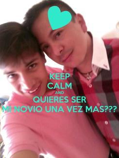 Poster: KEEP CALM AND QUIERES SER MI NOVIO UNA VEZ MAS???