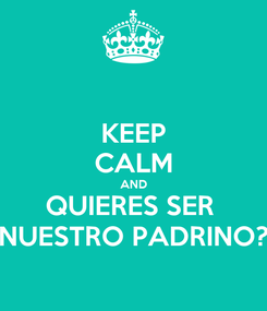 Poster: KEEP CALM AND QUIERES SER  NUESTRO PADRINO?