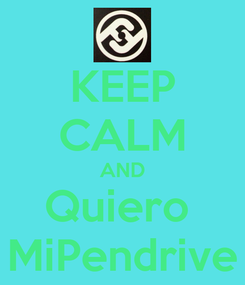 Poster: KEEP CALM AND Quiero  MiPendrive