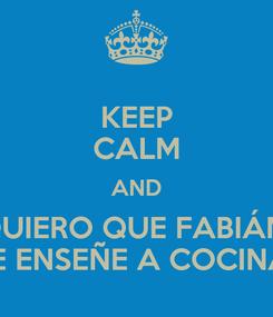 Poster: KEEP CALM AND QUIERO QUE FABIÁN  ME ENSEÑE A COCINAR