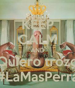Poster: KEEP CALM AND Quiero trozo #LaMasPerra