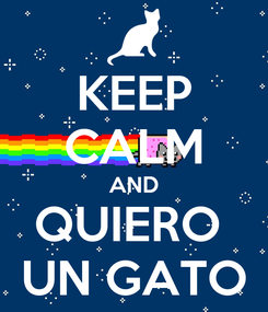 Poster: KEEP CALM AND QUIERO  UN GATO