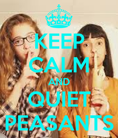 Poster: KEEP CALM AND QUIET PEASANTS