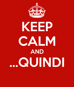 Poster: KEEP CALM AND ...QUINDI