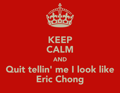 Poster: KEEP CALM AND Quit tellin' me I look like Eric Chong