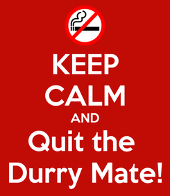 Poster: KEEP CALM AND Quit the  Durry Mate!