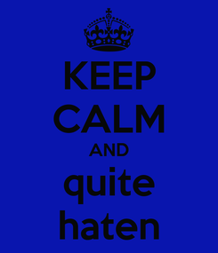 Poster: KEEP CALM AND quite haten