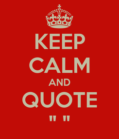 """Poster: KEEP CALM AND QUOTE """" """""""