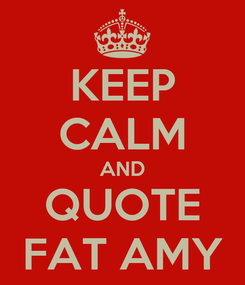 Poster: KEEP CALM AND QUOTE FAT AMY