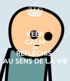 Poster: KEEP CALM AND RÉFLÉCHIS  AU SENS DE LA VIE