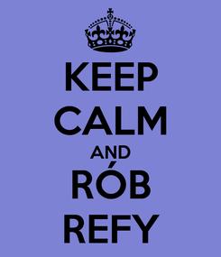 Poster: KEEP CALM AND RÓB REFY
