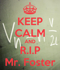 Poster: KEEP CALM AND R.I.P Mr. Foster