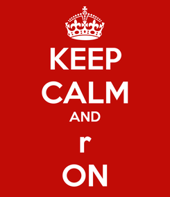 Poster: KEEP CALM AND r ON