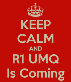 Poster: KEEP CALM AND R1 UMQ Is Coming