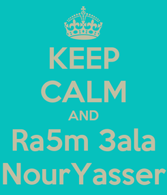 Poster: KEEP CALM AND Ra5m 3ala NourYasser