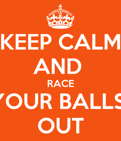 Poster: KEEP CALM AND  RACE YOUR BALLS  OUT
