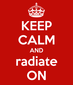 Poster: KEEP CALM AND radiate ON