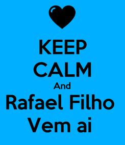Poster: KEEP CALM And Rafael Filho  Vem ai