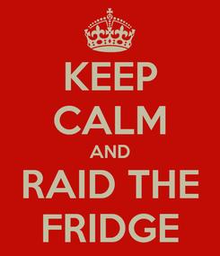 Poster: KEEP CALM AND RAID THE FRIDGE