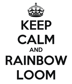 Poster: KEEP CALM AND RAINBOW LOOM
