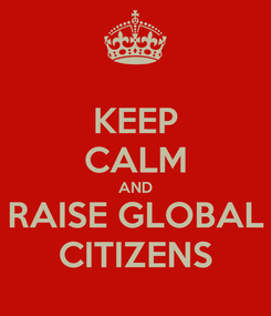 Poster: KEEP CALM AND RAISE GLOBAL CITIZENS