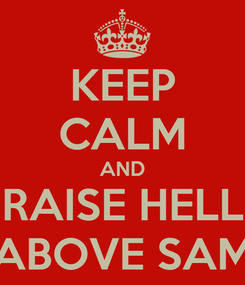 Poster: KEEP CALM AND RAISE HELL ABOVE SAM