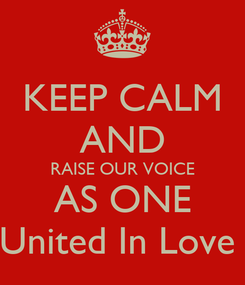 Poster: KEEP CALM AND RAISE OUR VOICE AS ONE United In Love