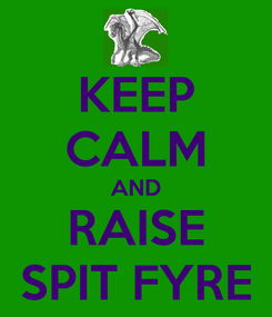 Poster: KEEP CALM AND RAISE SPIT FYRE