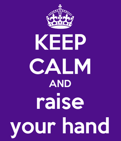 Poster: KEEP CALM AND raise your hand