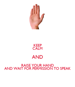 Poster: KEEP CALM AND RAISE YOUR HAND AND WAIT FOR PERMISSION TO SPEAK