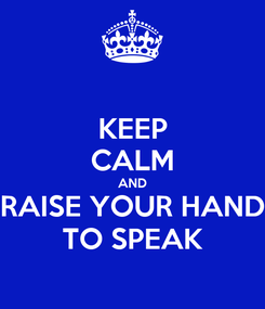Poster: KEEP CALM AND RAISE YOUR HAND TO SPEAK