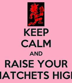 Poster: KEEP CALM AND RAISE YOUR HATCHETS HIGH