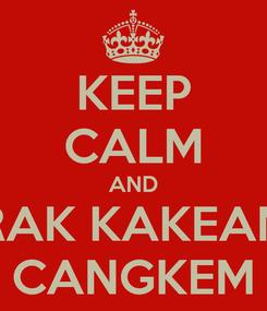 Poster: KEEP CALM AND RAK KAKEAN CANGKEM
