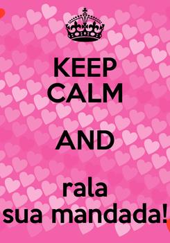 Poster: KEEP CALM AND rala sua mandada!