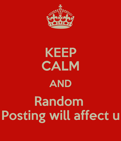 Poster: KEEP CALM AND Random  Posting will affect u