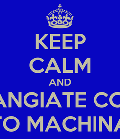 Poster: KEEP CALM AND RANGIATE COA TO MACHINA