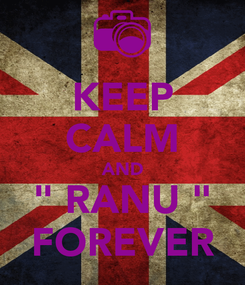 "Poster: KEEP CALM AND "" RANU "" FOREVER"