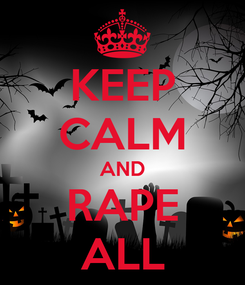 Poster: KEEP CALM AND RAPE ALL