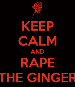 Poster: KEEP CALM AND RAPE THE GINGER
