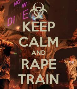 Poster: KEEP CALM AND RAPE TRAIN