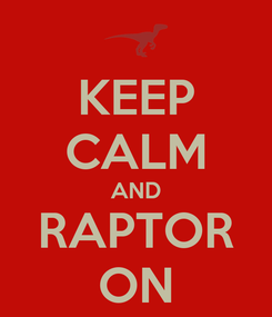 Poster: KEEP CALM AND RAPTOR ON