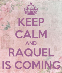 Poster: KEEP CALM AND RAQUEL IS COMING