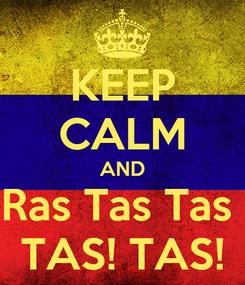 Poster: KEEP CALM AND Ras Tas Tas  TAS! TAS!