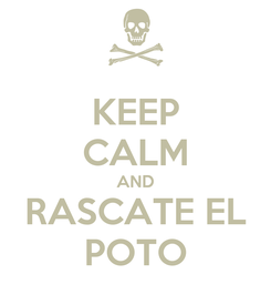 Poster: KEEP CALM AND RASCATE EL POTO