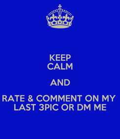 Poster: KEEP CALM AND RATE & COMMENT ON MY  LAST 3PIC OR DM ME