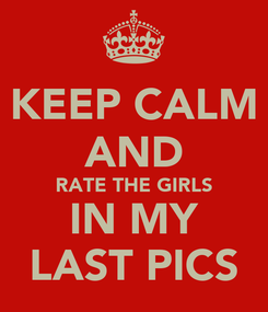 Poster: KEEP CALM AND RATE THE GIRLS IN MY LAST PICS